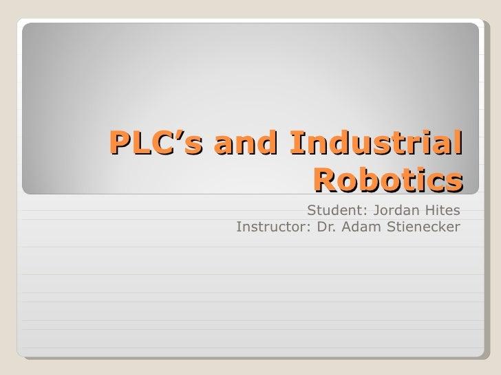 PLC's and Industrial Robotics Student: Jordan Hites Instructor: Dr. Adam Stienecker