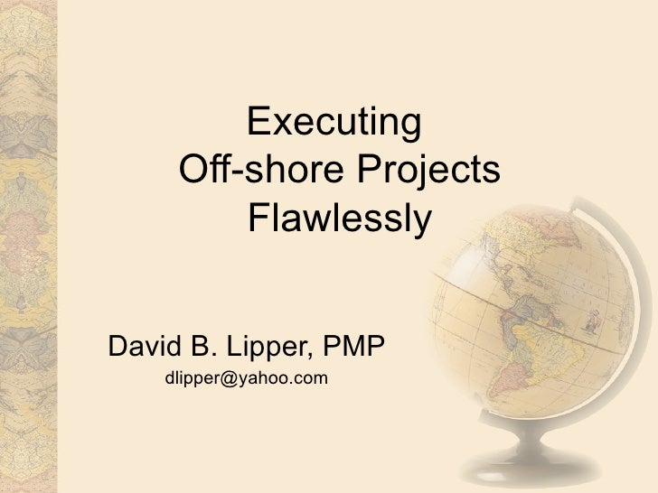 Executing  Off-shore Projects Flawlessly David B. Lipper, PMP [email_address]