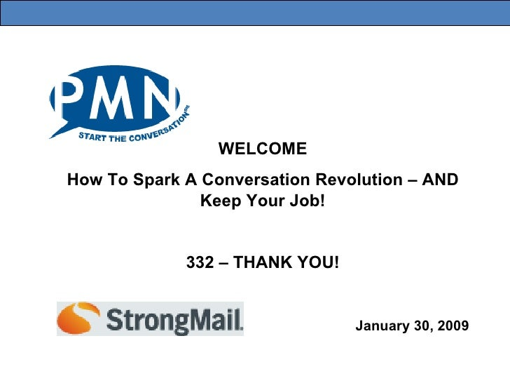 January 30, 2009 WELCOME How To Spark A Conversation Revolution – AND Keep Your Job! 332 – THANK YOU!