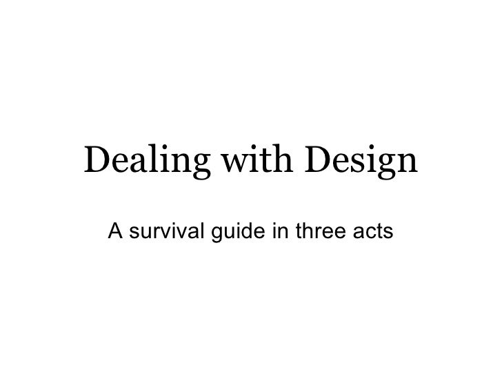 Dealing with Design A survival guide in three acts