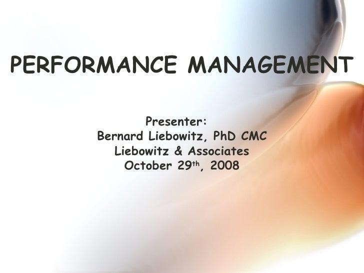 PERFORMANCE MANAGEMENT Presenter:  Bernard Liebowitz, PhD CMC Liebowitz & Associates October 29 th , 2008
