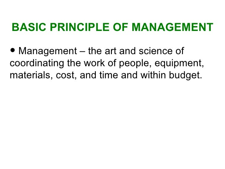BASIC PRINCIPLE OF MANAGEMENT <ul><li>Management – the art and science of coordinating the work of people, equipment, mate...