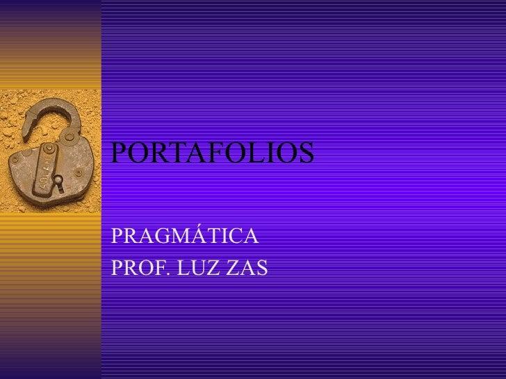 PORTAFOLIOS <ul><li>PRAGMÁTICA </li></ul><ul><li>PROF. LUZ ZAS </li></ul>