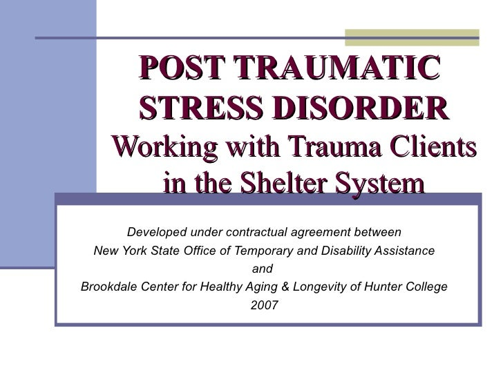 POST TRAUMATIC  STRESS DISORDER Working with Trauma Clients in the Shelter System Developed under contractual agreement be...
