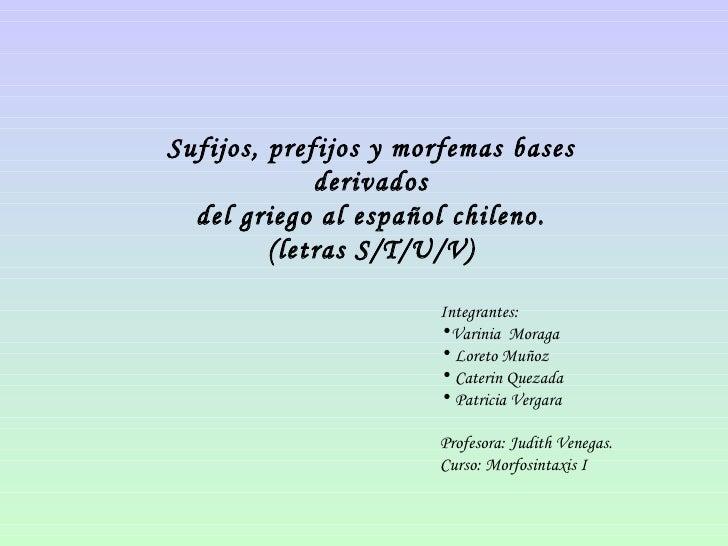 Sufijos, prefijos y morfemas bases derivados del griego al español chileno. (letras S/T/U/V) <ul><li>Integrantes:  </li></...