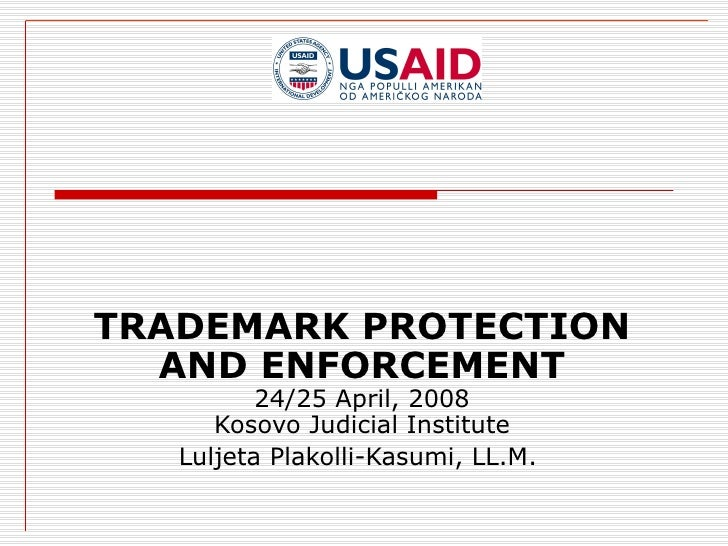 TRADEMARK PROTECTION AND ENFORCEMENT 24/25 April, 2008 Kosovo Judicial Institute Luljeta Plakolli-Kasumi, LL.M.