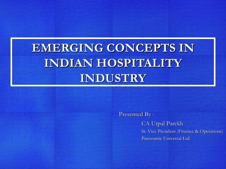 EMERGING CONCEPTS IN INDIAN HOSPITALITY INDUSTRY Presented By :  CA Utpal Parekh Sr. Vice President (Finance & Operations)...