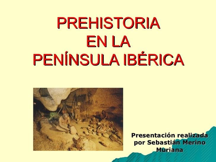 PREHISTORIA EN LA PENÍNSULA IBÉRICA Presentación realizada por Sebastián Merino Muriana