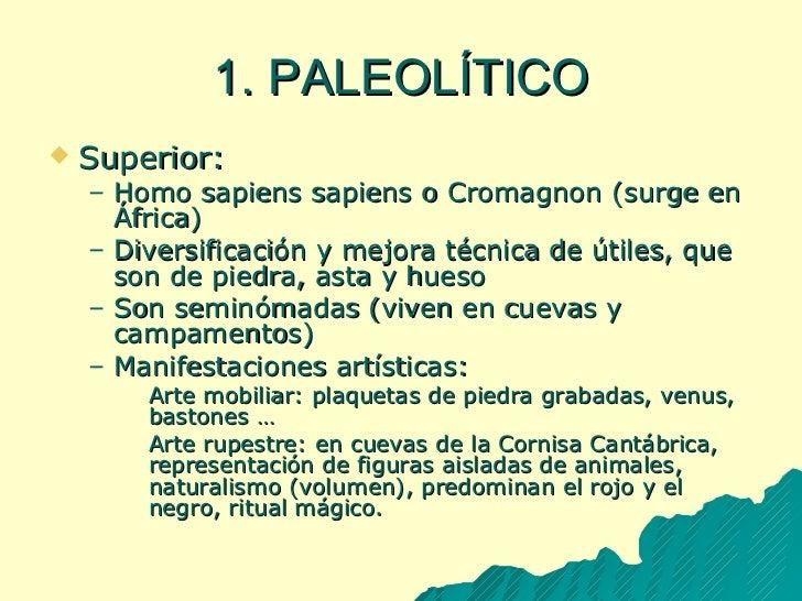1. PALEOLÍTICO <ul><li>Superior: </li></ul><ul><ul><li>Homo sapiens sapiens o Cromagnon (surge en África) </li></ul></ul><...