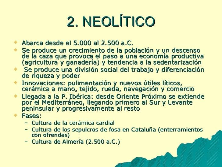 2. NEOLÍTICO <ul><li>Abarca desde el 5.000 al 2.500 a.C. </li></ul><ul><li>Se produce un crecimiento de la población y un ...