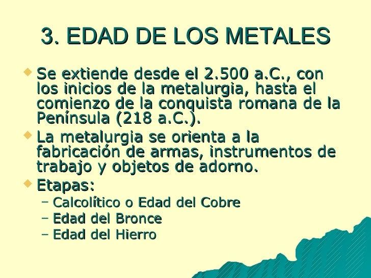 3. EDAD DE LOS METALES <ul><li>Se extiende desde el 2.500 a.C., con los inicios de la metalurgia, hasta el comienzo de la ...
