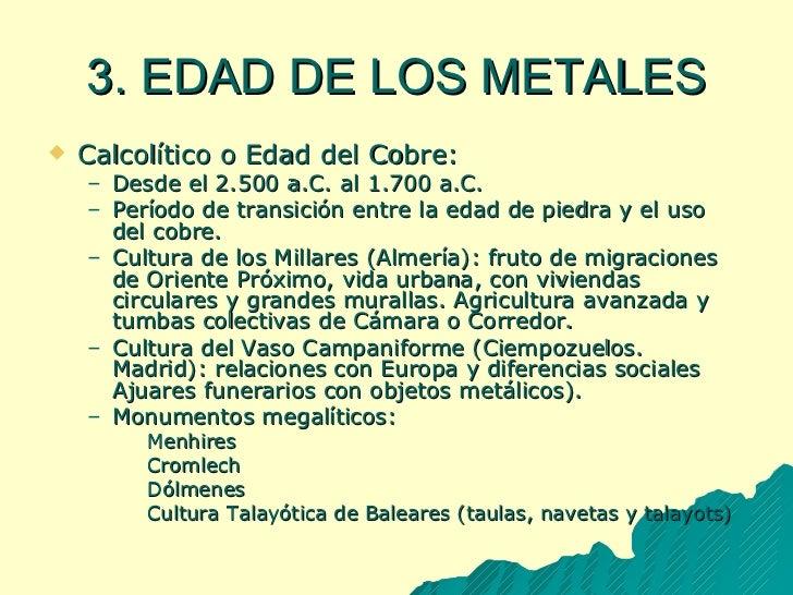 3. EDAD DE LOS METALES <ul><li>Calcolítico o Edad del Cobre: </li></ul><ul><ul><li>Desde el 2.500 a.C. al 1.700 a.C. </li>...