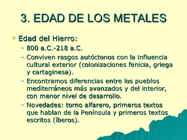 3. EDAD DE LOS METALES <ul><li>Edad del Hierro: </li></ul><ul><ul><li>800 a.C.-218 a.C. </li></ul></ul><ul><ul><li>Convive...