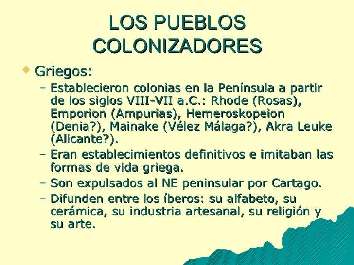 LOS PUEBLOS COLONIZADORES <ul><li>Griegos: </li></ul><ul><ul><li>Establecieron colonias en la Península a partir de los si...
