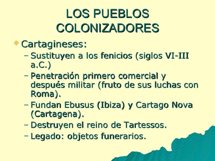 LOS PUEBLOS COLONIZADORES <ul><li>Cartagineses: </li></ul><ul><ul><li>Sustituyen a los fenicios (siglos VI-III a.C.) </li>...