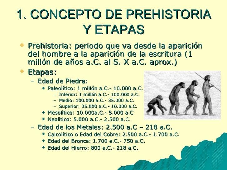 1. CONCEPTO DE PREHISTORIA Y ETAPAS <ul><li>Prehistoria:   periodo que va desde la aparición del hombre a la aparición de ...
