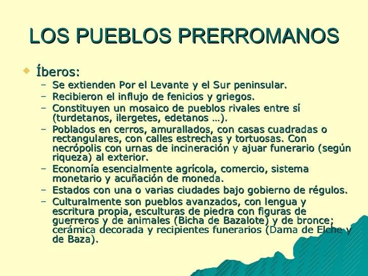 LOS PUEBLOS PRERROMANOS <ul><li>Íberos: </li></ul><ul><ul><li>Se extienden Por el Levante y el Sur peninsular. </li></ul><...