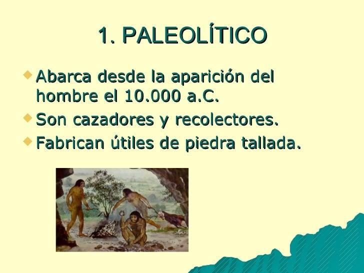 1. PALEOLÍTICO <ul><li>Abarca desde la aparición del hombre el 10.000 a.C. </li></ul><ul><li>Son cazadores y recolectores....