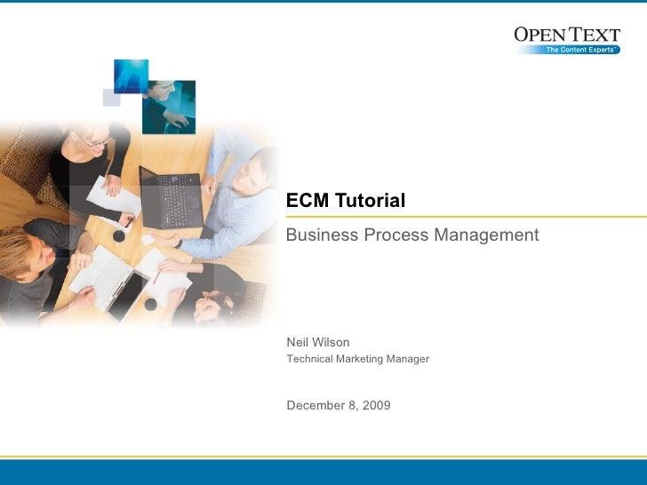ECM Tutorial Business Process Management Neil Wilson Technical Marketing Manager June 8, 2009