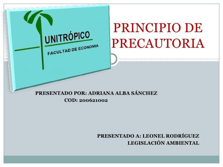 PRESENTADO POR: ADRIANA ALBA SÁNCHEZ COD: 200621002 PRESENTADO A: LEONEL RODRÍGUEZ LEGISLACIÓN AMBIENTAL PRINCIPIO DE PREC...