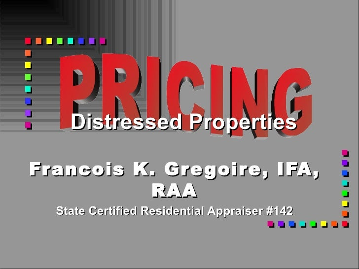 Francois K. Gregoire, IFA, RAA State Certified Residential Appraiser #142 Distressed Properties PRICING