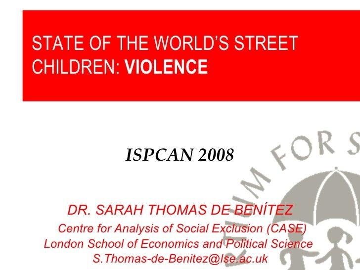 ISPCAN 2008 DR. SARAH THOMAS DE BENÍTEZ Centre for Analysis of Social Exclusion (CASE) London School of Economics and Poli...