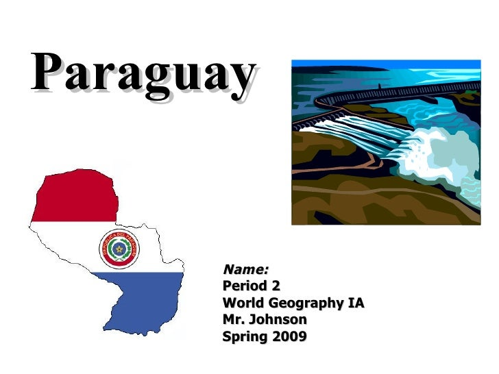 Paraguay Name: Period 2 World Geography IA Mr. Johnson Spring 2009 (remove all italicized text as you answer the questions...