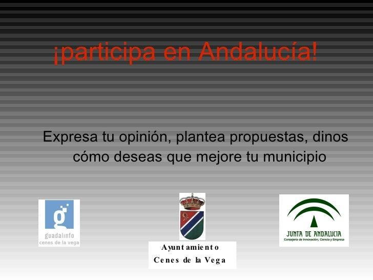 ¡participa en Andalucía! <ul><ul><li>Expresa tu opinión, plantea propuestas, dinos cómo deseas que mejore tu municipio </l...