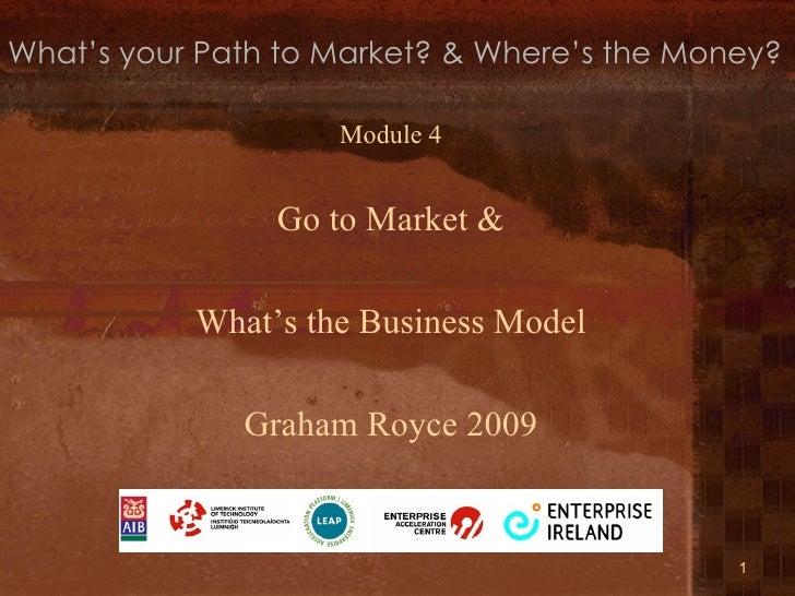 <ul><li>Module 4 </li></ul><ul><li>Go to Market & </li></ul><ul><li>What's the Business Model </li></ul><ul><li>Graham Roy...