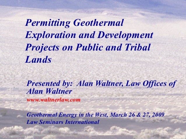 1 Permitting Geothermal Exploration and Development Projects on Public and Tribal Lands Presented by: Alan Waltner, Law Of...
