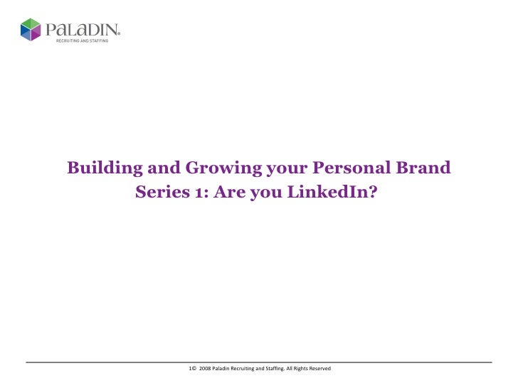 Building and Growing your Personal Brand Series 1: Are you LinkedIn?  ©  2008 Paladin Recruiting and Staffing. All Rights ...