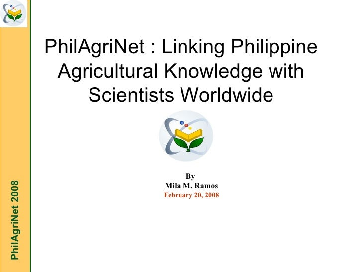 PhilAgriNet : Linking Philippine Agricultural Knowledge with Scientists Worldwide PhilAgriNet 2008 By  Mila M. Ramos Febru...