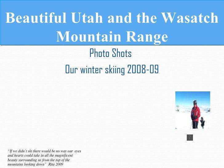 Beautiful Utah and the Wasatch Mountain Range <ul><li>Photo Shots   </li></ul><ul><li>Our winter skiing 2008-09 </li></ul>...