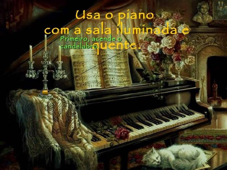 Usa o piano  com a sala iluminada e quente. Primeiro, acende o candelabro.