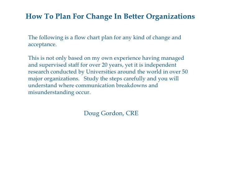 How To Plan For Change In Better Organizations <ul><li>The following is a flow chart plan for any kind of change and </li>...