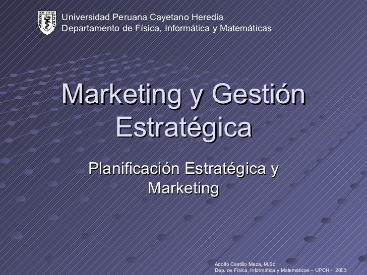 Marketing y Gestión Estratégica Planificación Estratégica y Marketing Universidad Peruana Cayetano Heredia Departamento de...
