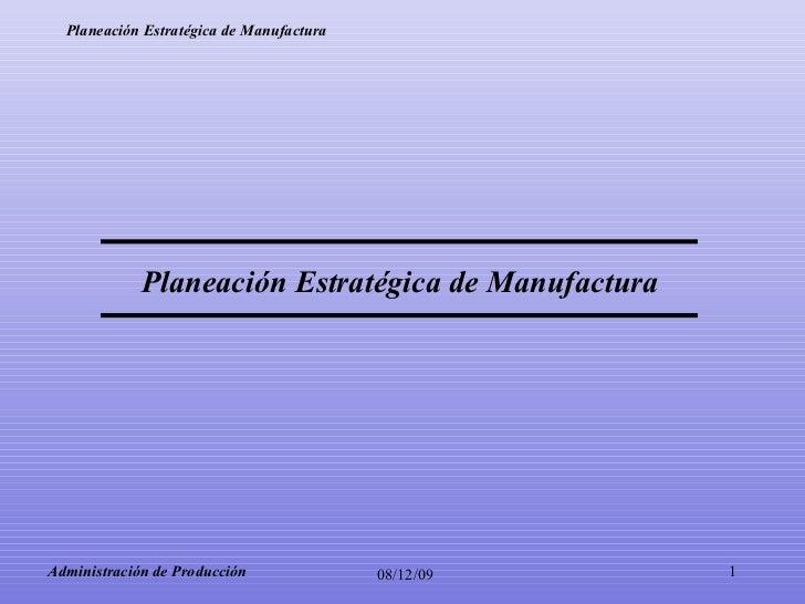08/06/09 Administración de Producción Planeación Estratégica de Manufactura
