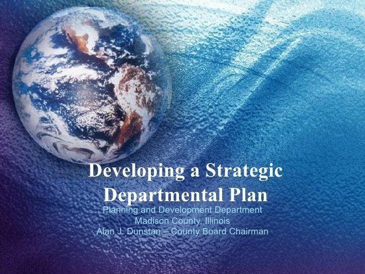 Developing a Strategic Departmental Plan Planning and Development Department Madison County, Illinois Alan J. Dunstan – Co...