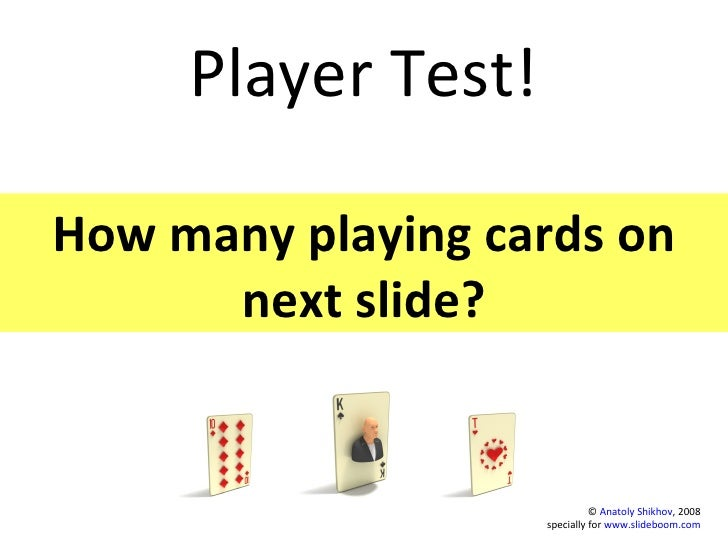 Player Test! How many playing cards on next slide? ©  Anatoly Shikhov , 2008 specially for  www.slideboom.com