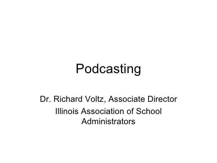 Podcasting Dr. Richard Voltz, Associate Director Illinois Association of School Administrators
