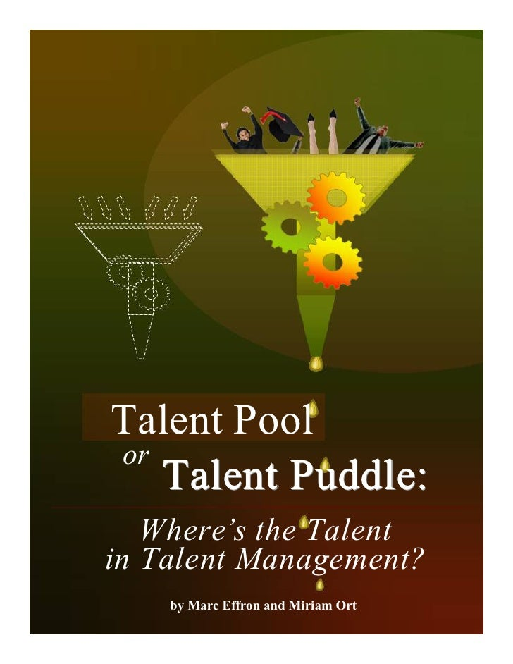 Talent Pool or    Talent Puddle:    Where's the Talent in Talent Management?     by Marc Effron and Miriam Ort