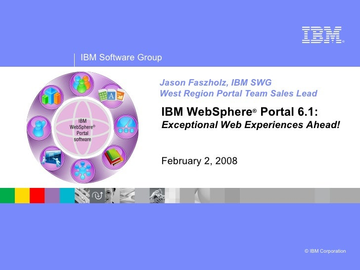 Jason Faszholz, IBM SWG West Region Portal Team Sales Lead IBM WebSphere ®  Portal 6.1:  Exceptional Web Experiences Ahead...
