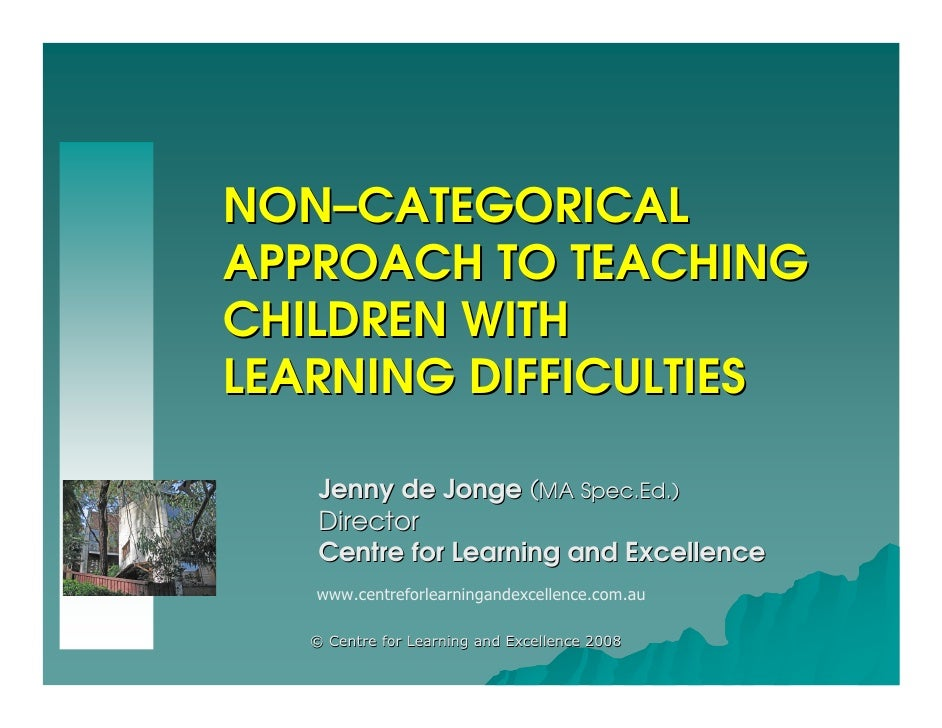 NON–CATEGORICAL APPROACH TO TEACHING CHILDREN WITH LEARNING DIFFICULTIES      Jenny de Jonge (MA Spec.Ed.)     Director   ...