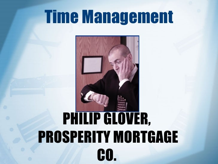 Time Management PHILIP GLOVER,  PROSPERITY MORTGAGE CO.