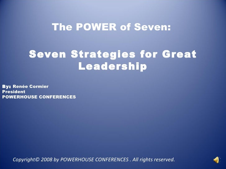 The POWER of Seven:  Seven Strategies for Great Leadership By:  Renée Cormier President POWERHOUSE CONFERENCES  Copyright...
