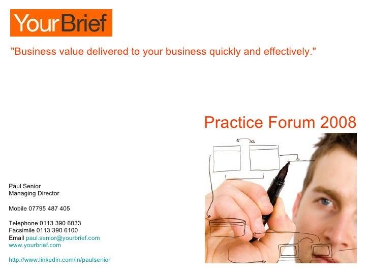 Practice Forum 2008 Paul Senior Managing Director Mobile 07795 487 405 Telephone 0113 390 6033 Facsimile 0113 390 6100  Em...