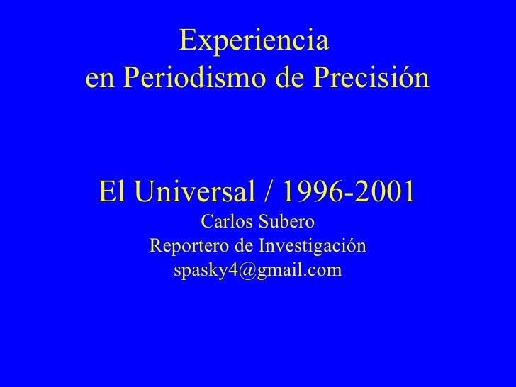 Experiencia  en Periodismo de Precisión El Universal / 1996-2001 Carlos Subero Reportero de Investigación [email_address]