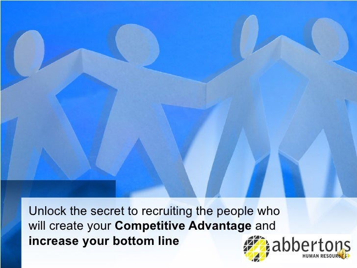 Unlock the secret to recruiting the people who  will create your  Competitive Advantage  and  increase your bottom line