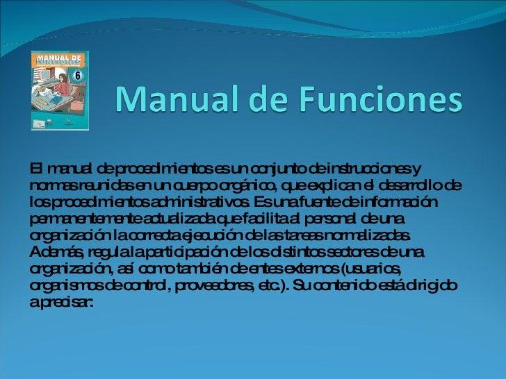 El manual de procedimientos es un conjunto de instrucciones y normas reunidas en un cuerpo orgánico, que explican el desar...