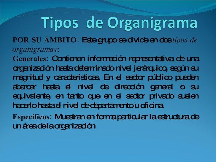 POR SU ÁMBITO:  Este grupo se divide en dos  tipos de organigramas :  Generales:  Contienen información representativa de ...